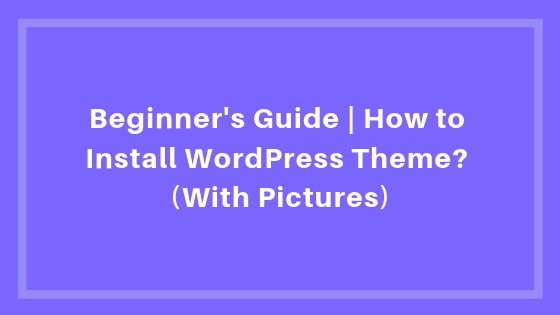 Beginner's Guide | How to Install WordPress Theme? (With Pictures)